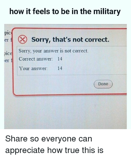 Memes, Sorry, and True: how it feels to be in the military  pic  er fl (  sorry, that's not correct  Sorry, your answer is not correct.  pice  erCorrect answer: 14  Your answer: 14  Done Share so everyone can appreciate how true this is