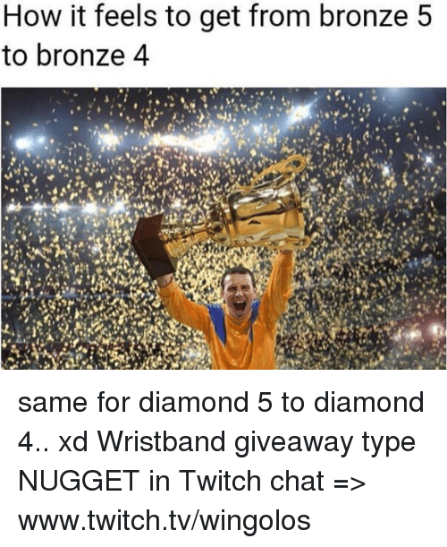 Twitch Chat: How it feels to get from bronze 5  to bronze 4 same for diamond 5 to diamond 4.. xd  Wristband giveaway type NUGGET in Twitch chat => www.twitch.tv/wingolos