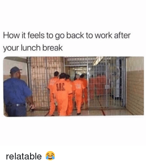 Memes, Work, and Break: How it feels to go back to work after  your lunch break  SLC relatable 😂