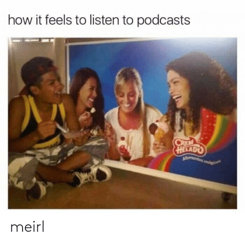It Feels: how it feels to listen to podcasts  CREM  HELADO  Momentos mog meirl
