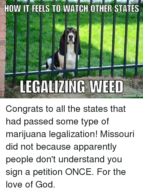 memes: HOW IT FEELS TO WATCH OTHER STATES  LEGALIZING WEED  mematic net Congrats to all the states that had passed some type of marijuana legalization! Missouri did not because apparently people don't understand you sign a petition ONCE. For the love of God.