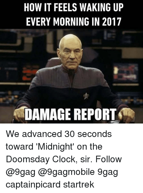 Clock, Memes, and 🤖: HOW IT FEELS WAKING UP  EVERY MORNING IN 2017  DAMAGE REPORT We advanced 30 seconds toward 'Midnight' on the Doomsday Clock, sir. Follow @9gag @9gagmobile 9gag captainpicard startrek