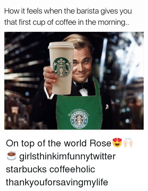 Funny, Starbucks, and Coffee: How it feels when the barista gives you  that first cup of coffee in the morning..  th  sthinkim On top of the world Rose😍🙌🏻☕️ girlsthinkimfunnytwitter starbucks coffeeholic thankyouforsavingmylife