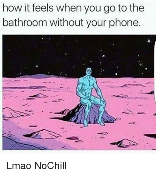 Funny, Lmao, and Phone: how it feels when you go to thee  bathroom without your phone Lmao NoChill