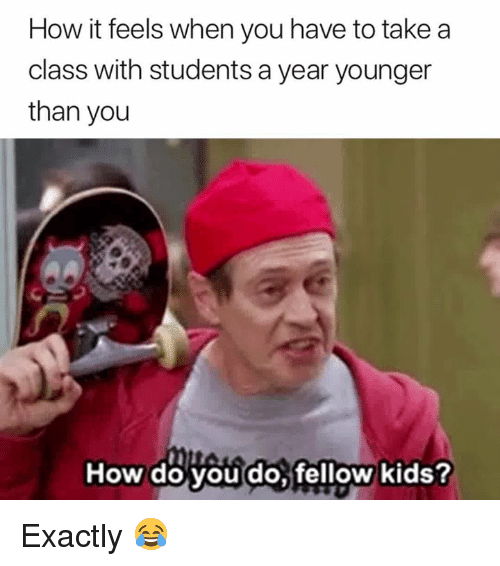 Kids, How, and Class: How it feels when you have to take a  class with students a year younger  than you  How do vou do fellow kids Exactly 😂