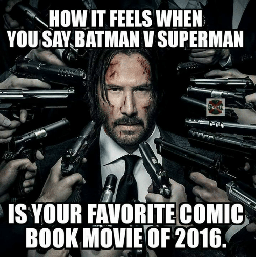 Batman, Memes, and Superman: HOW IT FEELS WHEN  YOU SAY BATMAN V SUPERMAN  IS YOUR FAVORITE COMIC  BOOK MOVIE OF 2016