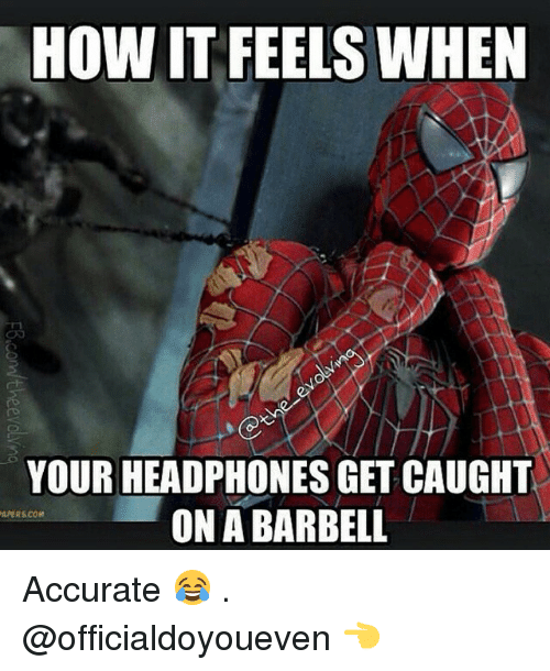 Gym: HOW IT FEELS WHEN  YOUR HEADPHONES GET CAUGHT  ON ABARBELL  APERS COM Accurate 😂 . @officialdoyoueven 👈