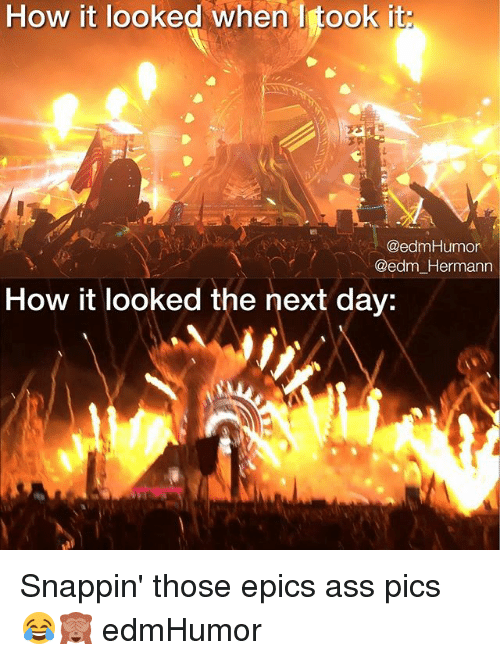 EDM: How it looked when I took it  @edmHumor  @edm Hermann  How it looked the next day: Snappin' those epics ass pics 😂🙈 edmHumor