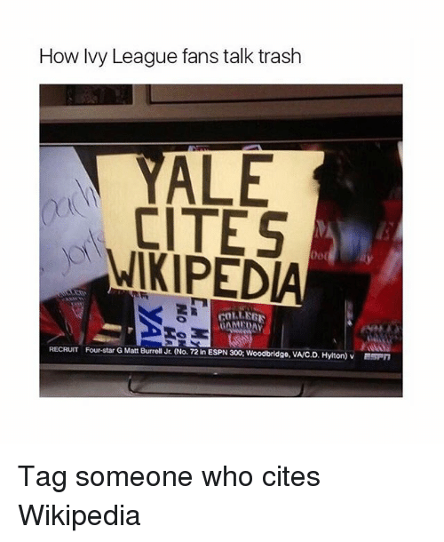 Rollers: How Ivy League fans talk trash  ALE  CITES  WIKIPED  rOLLER  RECRUIT Four-star GMatt Burrell Jr. (No. 72in ESPN 300: Woodbridge, V  Hylton) v BSPn Tag someone who cites Wikipedia