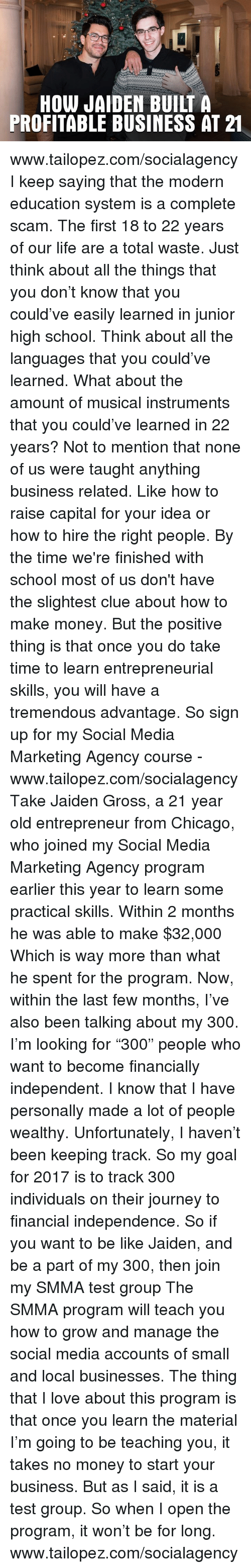 """Be Like, Chicago, and Journey: HOW JADEN BUILT A  PROFITABLE BUSINESS AT 21  AA  TS  HS  UE  BN  NS  EU  DB  AE  JL  WA  O IT  HF www.tailopez.com/socialagency   I keep saying that the modern education system is a complete scam.  The first 18 to 22 years of our life are a total waste.  Just think about all the things that you don't know that you could've easily learned in junior high school.  Think about all the languages that you could've learned.  What about the amount of musical instruments that you could've learned in 22 years?  Not to mention that none of us were taught anything business related. Like how to raise capital for your idea or how to hire the right people.   By the time we're finished with school most of us don't have the slightest clue about how to make money.  But the positive thing is that once you do take time to learn entrepreneurial skills, you will have a tremendous advantage.   So sign up for my Social Media Marketing Agency course - www.tailopez.com/socialagency  Take Jaiden Gross, a 21 year old entrepreneur from Chicago, who joined my Social Media Marketing Agency program earlier this year to learn some practical skills.  Within 2 months he was able to make $32,000  Which is way more than what he spent for the program.   Now, within the last few months, I've also been talking about my 300.  I'm looking for """"300"""" people who want to become financially independent.  I know that I have personally made a lot of people wealthy. Unfortunately, I haven't been keeping track.   So my goal for 2017 is to track 300 individuals on their journey to financial independence.  So if you want to be like Jaiden, and be a part of my 300, then join my SMMA test group  The SMMA program will teach you how to grow and manage the social media accounts of small and local businesses.   The thing that I love about this program is that once you learn the material I'm going to be teaching you, it takes no money to start your business.  But as I said, it is a test group."""