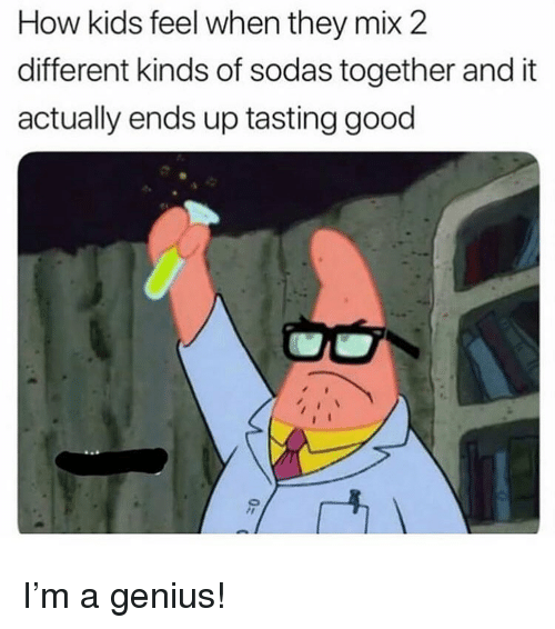 Memes, Genius, and Good: How kids feel when they mix 2  different kinds of sodas together and it  actually ends up tasting good I'm a genius!