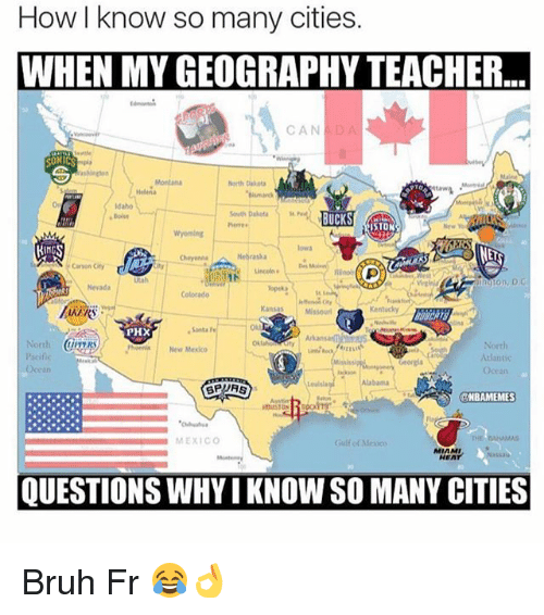 Bruh, Memes, and Teacher: How know so many cities.  WHEN MY GEOGRAPHY TEACHER  CAN  North  BUCKS  Cayon City  Colorado  Kansas  Santa  PHX  Pacific  Alabama  SPURS  NBAMEMES  MEXICO  QUESTIONS WHYI KNOWSO MANY CITIES Bruh Fr 😂👌