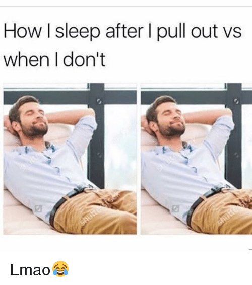 Funny, Pull Out, and Pulling Out: How l sleep after I pull out vs  when don't Lmao😂