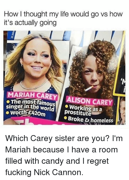 regretful: How l thought my life would go vs how  it's actually going  MARIAH CAREY ALISON CAREY  oThe mostfamousWorking as a  singerinthe world  prostitute  Broke & homeless Which Carey sister are you? I'm Mariah because I have a room filled with candy and I regret fucking Nick Cannon.