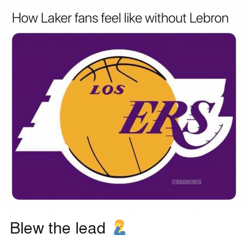 laker: How Laker fans feel like without Lebron  Los  @NBAMEMES Blew the lead 🤦‍♂️
