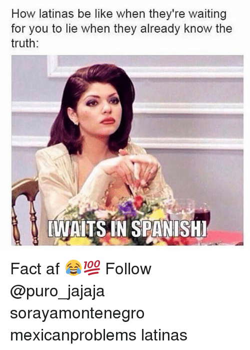 Af, Be Like, and Memes: How latinas be like when they're waiting  for you to lie when they already know the  truth:  WAITS IN SPANISHI Fact af 😂💯 Follow @puro_jajaja sorayamontenegro mexicanproblems latinas