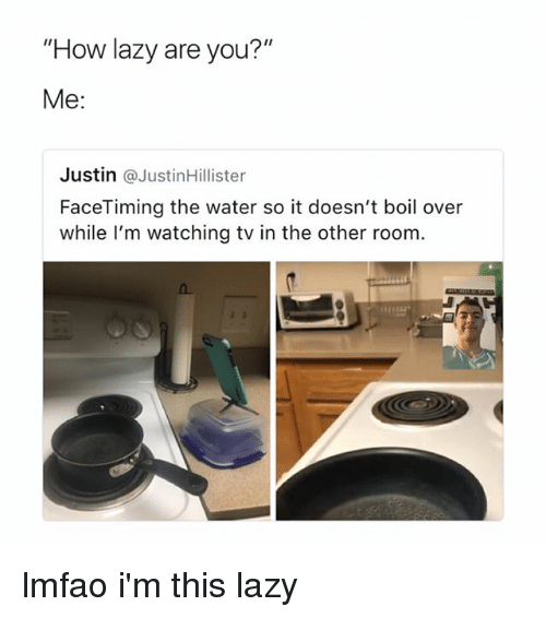 "Lazy, Water, and Girl Memes: ""How lazy are you?""  Me:  Justin @JustinHillister  FaceTiming the water so it doesn't boil over  while l'm watching tv in the other room. lmfao i'm this lazy"