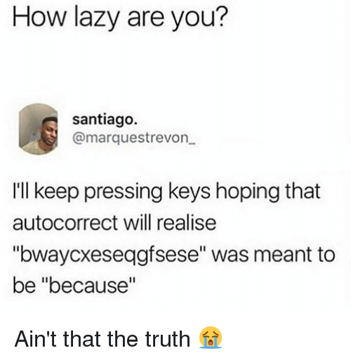 "Autocorrect, Dank, and Lazy: How lazy are you?  santiago.  @marquestrevon  Ill keep pressing keys hoping that  autocorrect will realise  ""bwaycxeseqgfsese"" was meant to  be ""because Ain't that the truth 😭"