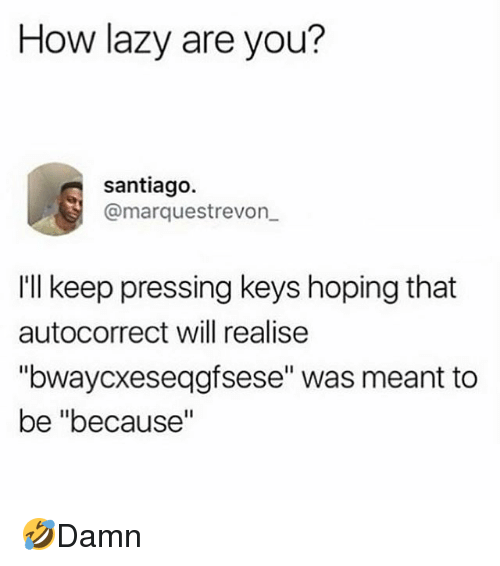 "Autocorrect, Lazy, and Memes: How lazy are you?  santiago.  @marquestrevon  I'll keep pressing keys hoping that  autocorrect will realise  ""bwaycxeseqgfsese"" was meant to  be ""because"" 🤣Damn"