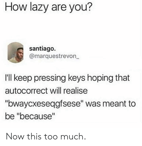 """santiago: How lazy are you?  santiago.  @marquestrevon  Ill keep pressing keys hoping that  autocorrect will realise  """"bwaycxeseqgfsese"""" was meant to  be """"because"""" Now this too much."""