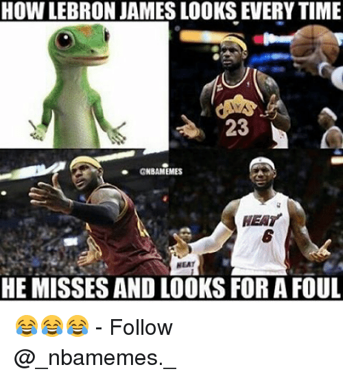 LeBron James, Memes, and Heat: HOW LEBRON JAMES LOOKS EVERYTIME  23  NBAMEMES  HEAT  NEAT  HE MISSES AND LOOKS FOR A FOUL 😂😂😂 - Follow @_nbamemes._