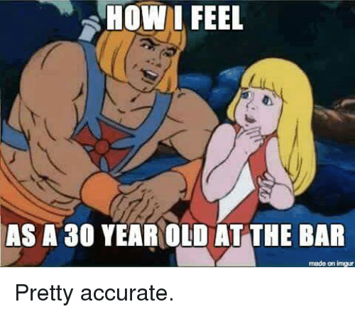 Funny, Imgur, and Old: HOW LFEEL  AS  82  A 30 YEAR OLD AT THE BAR  made on imgur Pretty accurate.