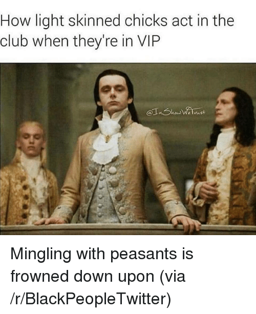 Frowned: How light skinned chicks act in the  club when they're in VIP <p>Mingling with peasants is frowned down upon (via /r/BlackPeopleTwitter)</p>