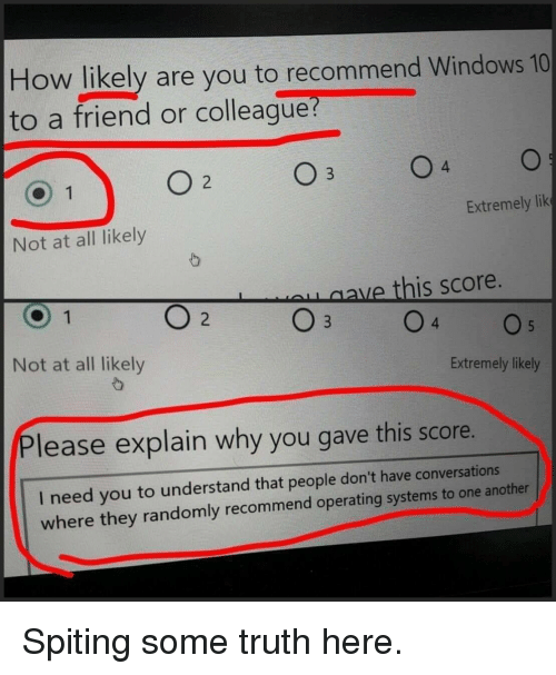 lik: How likely are you to recommend Windows 10  to a friend or colleague  4  Extremely lik  Not at all likely  ave this score.  Not at all likely  Extremely likely  Please explain why you gave this score.  I need you to understand that people don't have conversations  where they randomly recommend operating systems to one another Spiting some truth here.