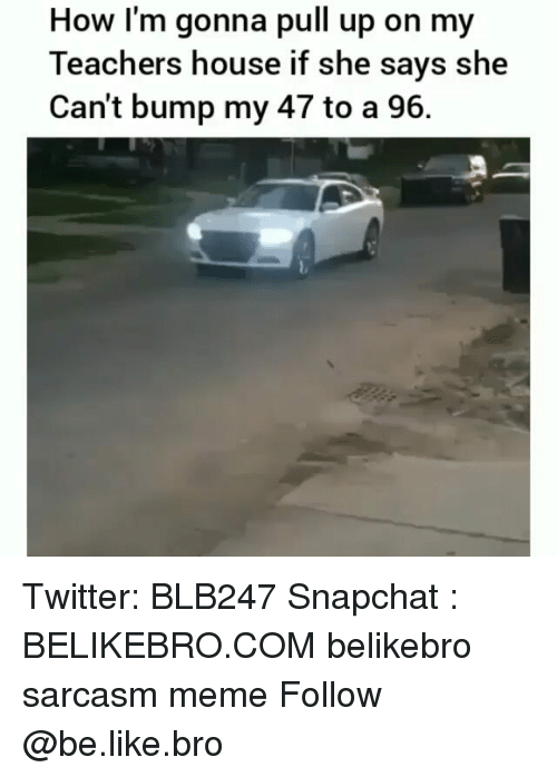 Be Like, Meme, and Memes: How l'm gonna pull up on my  Teachers house if she says she  Can't bump my 47 to a 96. Twitter: BLB247 Snapchat : BELIKEBRO.COM belikebro sarcasm meme Follow @be.like.bro