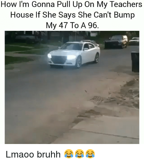 Funny, House, and How: How l'm Gonna Pull Up On My Teachers  House lf She Says She Can't Bump  My 47 To A 96 Lmaoo bruhh 😂😂😂