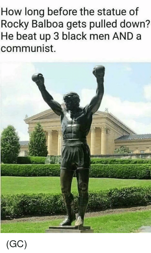 Rocky Balboa: How long before the statue of  Rocky Balboa gets pulled down?  He beat up 3 black men AND a  communist. (GC)