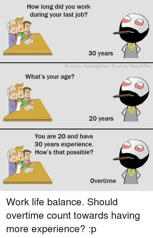 Work Life: How long did you work  during your last job?  30 years  com diela UEhter com Belyi Bro  What's your age?  20 years  You are 20 and have  30 years experience.  How's that possible?  Overtime Work life balance. Should overtime count towards having more experience? :p