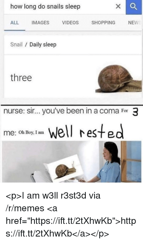 "Memes, Shopping, and Videos: how long do snails sleep  ALL  IMAGES  VIDEOS  SHOPPING  NEW  Snail Daily sleep  three  nurse: sir...you've been in a coma For 3  el rested  me: Oh Boy, I am <p>I am w3ll r3st3d via /r/memes <a href=""https://ift.tt/2tXhwKb"">https://ift.tt/2tXhwKb</a></p>"