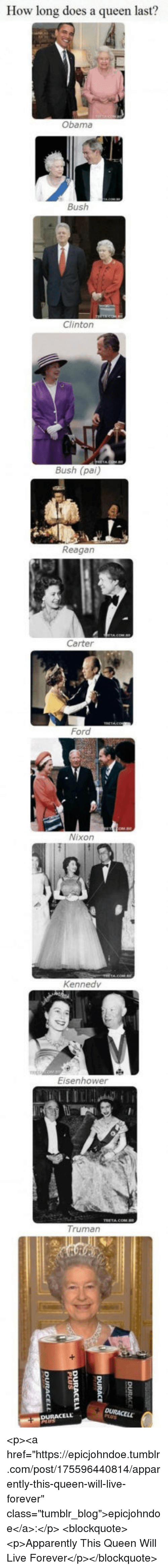 "Apparently, Obama, and Tumblr: How long does a queen last?  Obama  Bush  Clinton  Bush (pai)  Reagan  Carter  Ford  Nixon  Kennedv  Eisenhower  Truman <p><a href=""https://epicjohndoe.tumblr.com/post/175596440814/apparently-this-queen-will-live-forever"" class=""tumblr_blog"">epicjohndoe</a>:</p>  <blockquote><p>Apparently This Queen Will Live Forever</p></blockquote>"