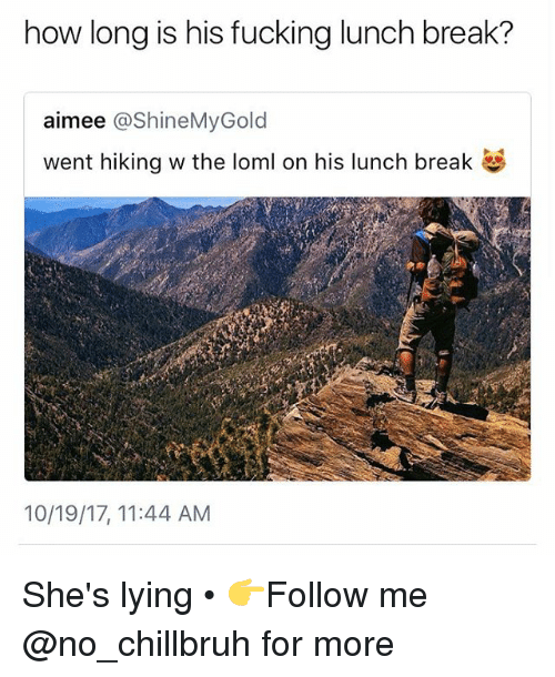 Fucking, Funny, and Break: how long is his fucking lunch break?  aimee @ShineMyGold  went hiking w the loml on his lunch break  10/19/17, 11:44 AM She's lying • 👉Follow me @no_chillbruh for more