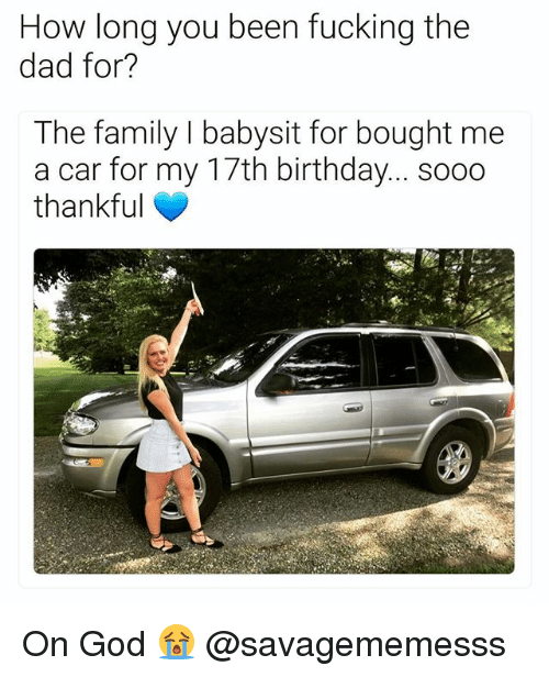 17Th Birthday: How long you been fucking the  dad for?  The family I babysit for bought me  a car for my 17th birthday... soo0  thankful On God 😭 @savagememesss
