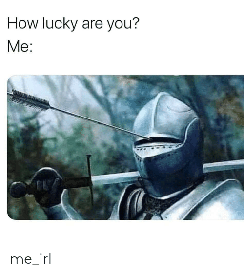 you me: How lucky are you?  Me: me_irl