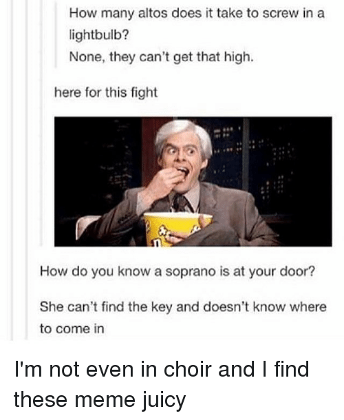 sopranos: How many altos does it take to screw in a  lightbulb?  None, they can't get that high.  here for this fight  How do you know a soprano is at your door?  She can't find the key and doesn't know where  to come in I'm not even in choir and I find these meme juicy