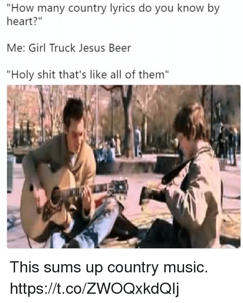 """Beer, Funny, and Jesus: """"How many country lyrics do you know by  heart?""""  Me: Girl Truck Jesus Beer  """"Holy shit that's like all of them"""" This sums up country music. https://t.co/ZWOQxkdQIj"""