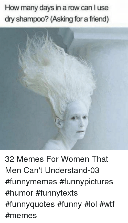 Lol Wtf: How many days in a row can l use  dry shampoo? (Asking for a friend) 32 Memes For Women That Men Can't Understand-03 #funnymemes #funnypictures #humor #funnytexts #funnyquotes #funny #lol #wtf #memes