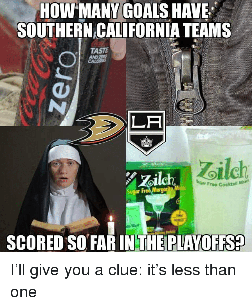Goals, Memes, and California: HOW MANY GOALS HAVE  SOUTHERN CALIFORNIA TEAMS  TASTE  AND ZER  LA  oilch  Zoilch  ar Free Cocktall  2  SCORED SO FAR INTHE PLAYOFFS? I'll give you a clue: it's less than one