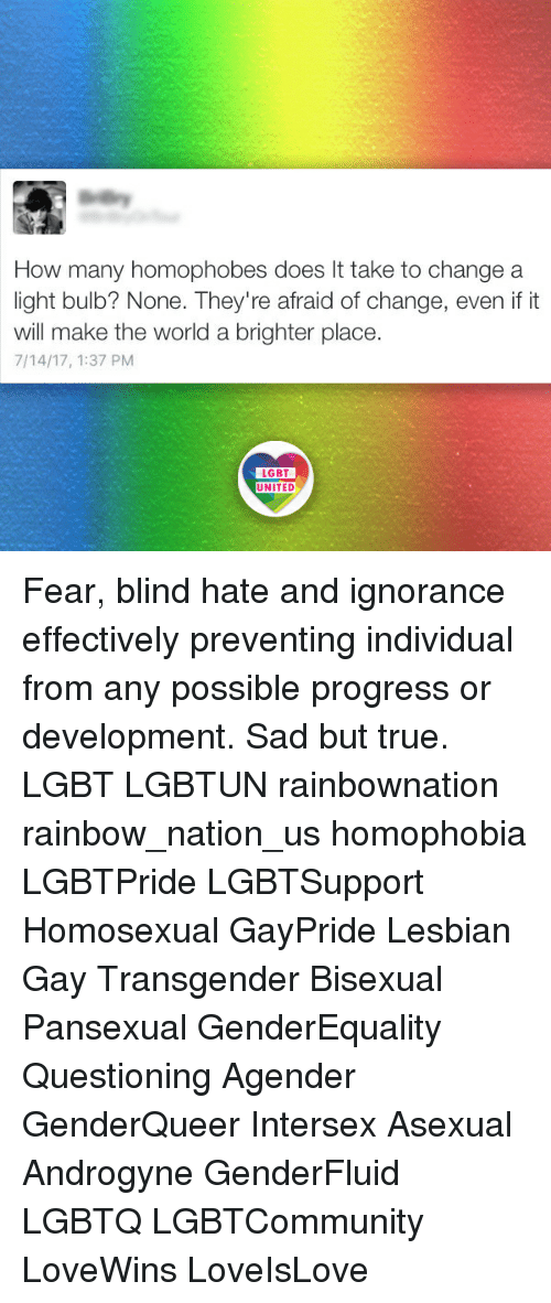 Lgbt, Memes, and Transgender: How many homophobes does It take to change a  light bulb? None. They're afraid of change, even if it  will make the world a brighter place.  7/14/17, 1:37 PM  LGBT  UNITED  UNITED Fear, blind hate and ignorance effectively preventing individual from any possible progress or development. Sad but true. LGBT LGBTUN rainbownation rainbow_nation_us homophobia LGBTPride LGBTSupport Homosexual GayPride Lesbian Gay Transgender Bisexual Pansexual GenderEquality Questioning Agender GenderQueer Intersex Asexual Androgyne GenderFluid LGBTQ LGBTCommunity LoveWins LoveIsLove