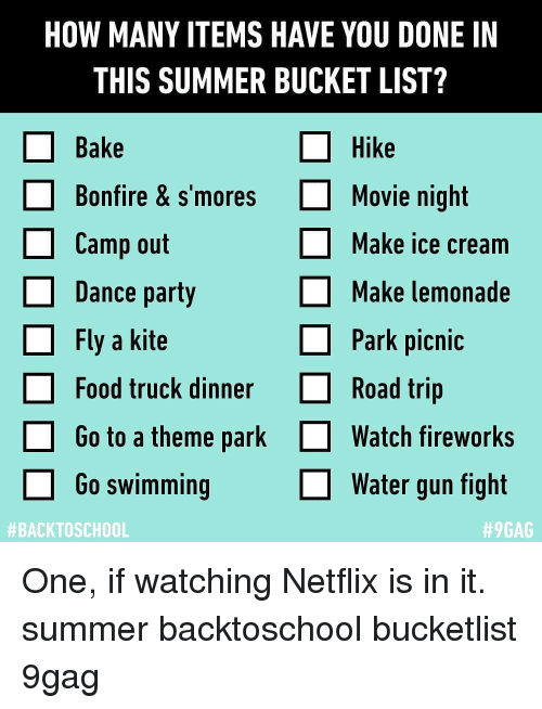water gun: HOW MANY ITEMS HAVE YOU DONE IN  THIS SUMMER BUCKET LIST?  □ Bake  Hike  Bonfire & s'moresMovie night  Camp out  Dance party  Fly a kite  Make ice cream  Make lemonade  Park picnic  Food truck dinnerRoad trip  Go to a theme park  Go swimming  Watch fireworks  water gun fight  One, if watching Netflix is in it. summer backtoschool bucketlist 9gag