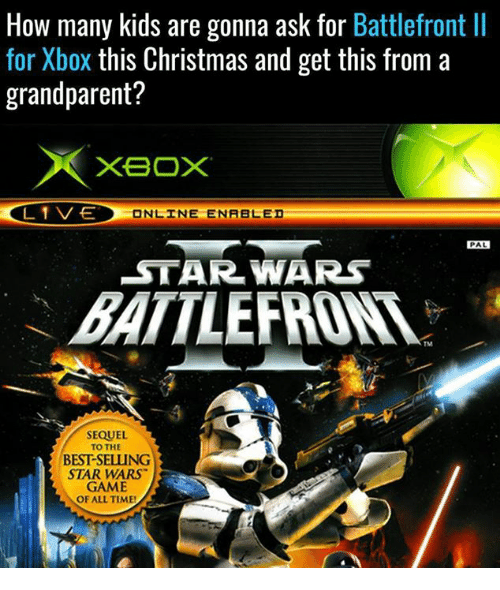 Grandparent: How many kids are gonna ask for  Battlefront ll  for Xbox this Christmas and get this from a  grandparent?  XBOX  L 1 VE  ONLINE ENABLED  PAL  STAR WARS  BATTLE  SEQUEL  TO THE  BESTSELUNG  STAR WARS  GAME  OF ALL TIME!