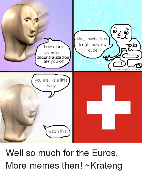 Superior Swiss: how many  layers of  Decentralization  are you on  you are like a little  baby  watch this  like, maybe 5, or  6 right now my  dude  this was supposed to be leg Well so much for the Euros. More memes then!  ~Krateng