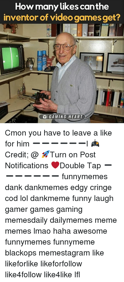 lfl: How many likes canthe  inventor of video games get?  9  SI GAMING·HEART Cmon you have to leave a like for him ➖➖➖➖➖➖l 🎮Credit; @ 🚀Turn on Post Notifications ❤️Double Tap ➖➖➖➖➖➖➖ funnymemes dank dankmemes edgy cringe cod lol dankmeme funny laugh gamer games gaming memesdaily dailymemes meme memes lmao haha awesome funnymemes funnymeme blackops memestagram like likeforlike likeforfollow like4follow like4like lfl