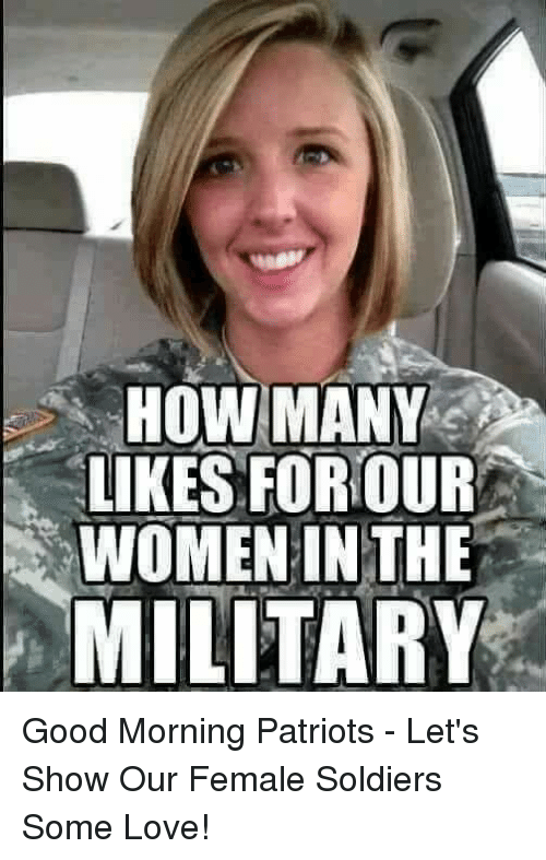 Love, Memes, and Patriotic: HOW MANY  LIKES FOR OUR  WOMENINTHE  MILITARY Good Morning Patriots - Let's Show Our Female Soldiers Some Love!