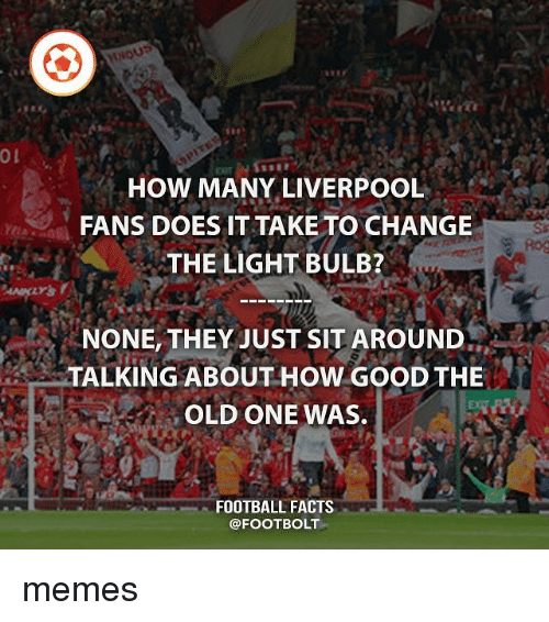 The Old Ones: HOW MANY LIVERPOOL  FANS DOES IT TAKE TO CHANGE  THE LIGHT BULB?  NONE, THEY JUST SIT AROUND  TALKING ABOUT HOW GOOD THE  OLD ONE WAS.  FOOTBALL FACTS  @FOOTBOLT memes