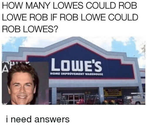 Lowes: HOW MANY LOWES COULD ROB  LOWE ROB IF ROB LOWE COULD  ROB LOWES?  LOWE'S  HOME IMPROVEMENT WAREHOUSE i need answers