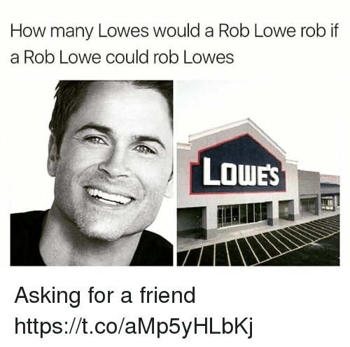 Lowes: How many Lowes would a Rob Lowe rob if  a Rob Lowe could rob Lowes  LOWES Asking for a friend https://t.co/aMp5yHLbKj